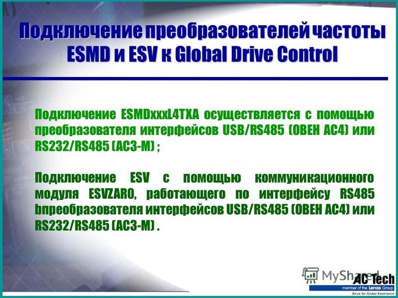 Подключение преобразователей частоты ESMD и ESV к Global Drive Control Подключение ESMDxxxL4TXA осуществляется с помощью преобразователя интерфейсов USB/RS485 (ОВЕН АС4) или RS232/RS485 (AC3-M) ; Подключение ESV с помощью коммуникационного модуля ESV