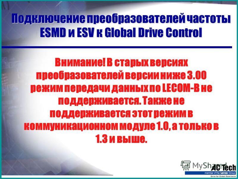 Подключение преобразователей частоты ESMD и ESV к Global Drive Control Внимание! В старых версиях преобразователей версии ниже 3.00 режим передачи данных по LECOM-B не поддерживается. Также не поддерживается этот режим в коммуникационном модуле 1.0,