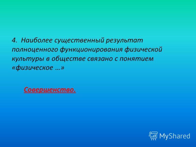 4. Наиболее существенный результат полноценного функционирования физической культуры в обществе связано с понятием «физическое …» Совершенство.