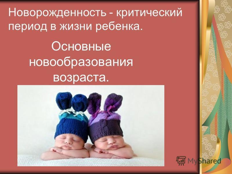 Новорожденность - критический период в жизни ребенка. Основные новообразования возраста.
