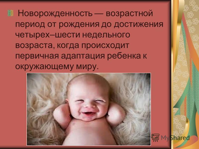 Новорожденность возрастной период от рождения до достижения четырех–шести недельного возраста, когда происходит первичная адаптация ребенка к окружающему миру.