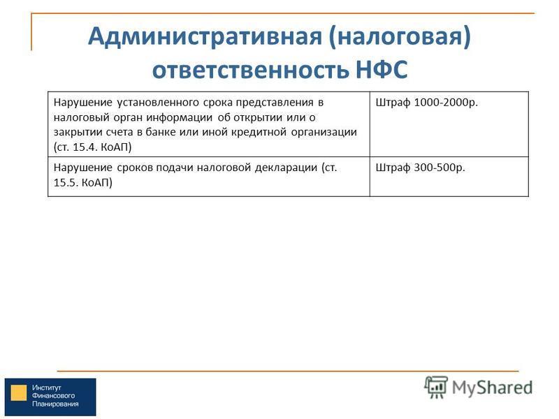 Административная (налоговая) ответственность НФС Нарушение установленного срока представления в налоговый орган информации об открытии или о закрытии счета в банке или иной кредитной организации (ст. 15.4. КоАП) Штраф 1000-2000 р. Нарушение сроков по
