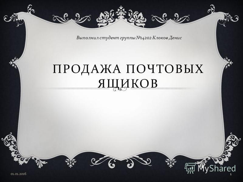 ПРОДАЖА ПОЧТОВЫХ ЯЩИКОВ Выполнил студент группы 14202 Клоков Денис 01.01.2016 1