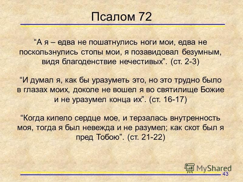 Псалом 72 А я – едва не пошатнулись ноги мои, едва не поскользнулись стопы мои, я позавидовал безумным, видя благоденствие нечестивых. (ст. 2-3) И думал я, как бы уразуметь это, но это трудно было в глазах моих, доколе не вошел я во святилище Божие и