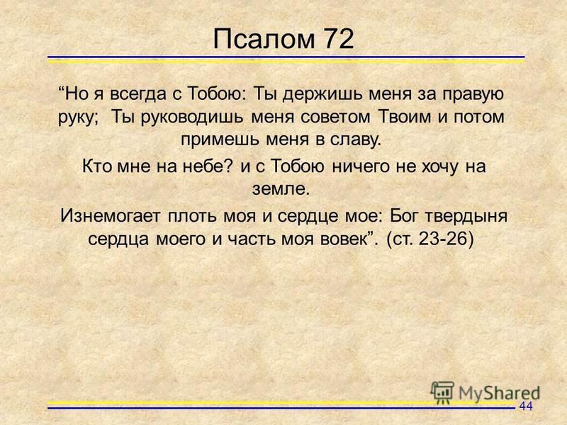 Псалом 72 Но я всегда с Тобою: Ты держишь меня за правую руку; Ты руководишь меня советом Твоим и потом примешь меня в славу. Кто мне на небе? и с Тобою ничего не хочу на земле. Изнемогает плоть моя и сердце мое: Бог твердыня сердца моего и часть моя