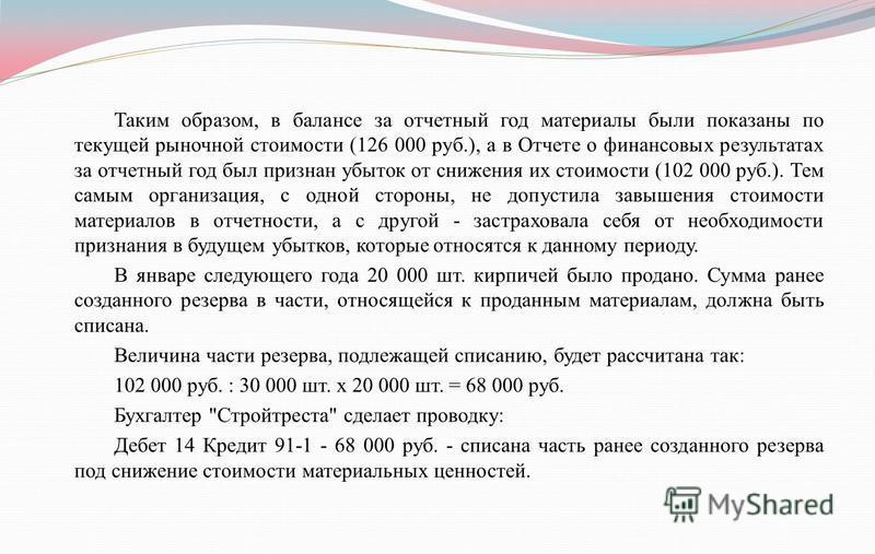 Таким образом, в балансе за отчетный год материалы были показаны по текущей рыночной стоимости (126 000 руб.), а в Отчете о финансовых результатах за отчетный год был признан убыток от снижения их стоимости (102 000 руб.). Тем самым организация, с од
