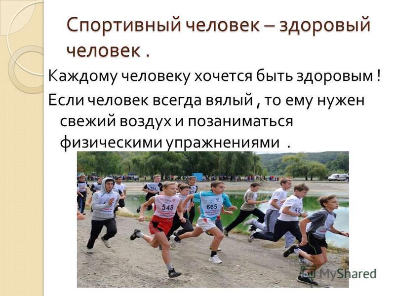 Спортивный человек – здоровый человек. Каждому человеку хочется быть здоровым ! Если человек всегда вялый, то ему нужен свежий воздух и позаниматься физическими упражнениями.