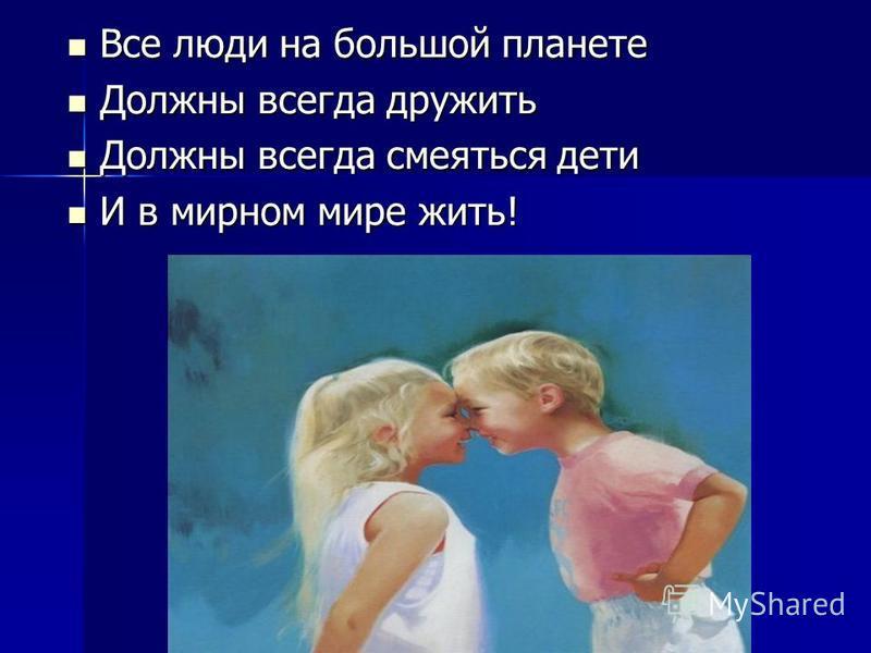 Все люди на большой планете Все люди на большой планете Должны всегда дружить Должны всегда дружить Должны всегда смеяться дети Должны всегда смеяться дети И в мирном мире жить! И в мирном мире жить!