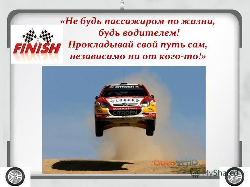 «Не будь пассажиром по жизни, будь водителем! Прокладывай свой путь сам, независимо ни от кого-то!»