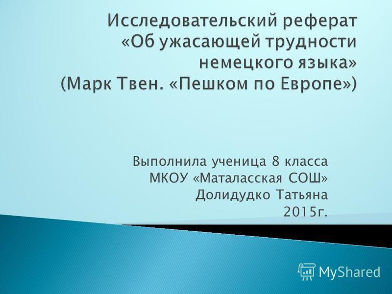 Выполнила ученица 8 класса МКОУ «Маталасская СОШ» Долидудко Татьяна 2015 г.