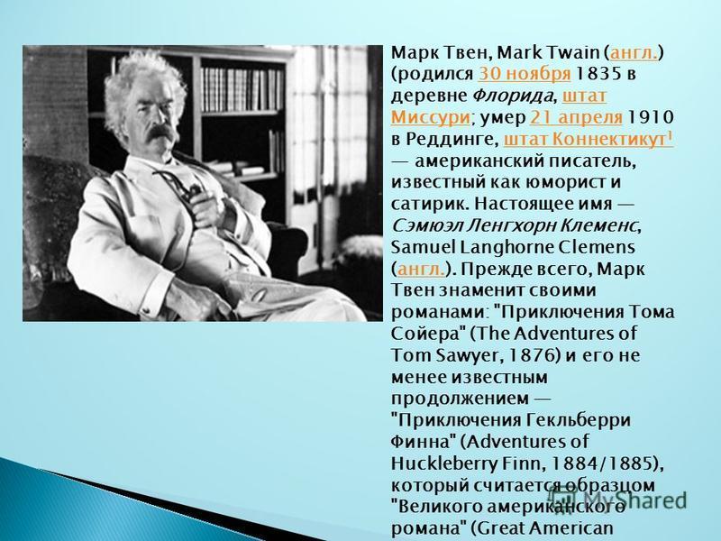 Марк Твен, Mark Twain (англ.) (родился 30 ноября 1835 в деревне Флорида, штат Миссури; умер 21 апреля 1910 в Реддинге, штат Коннектикут 1 американский писатель, известный как юморист и сатирик. Настоящее имя Сэмюэл Ленгхорн Клеменс, Samuel Langhorne