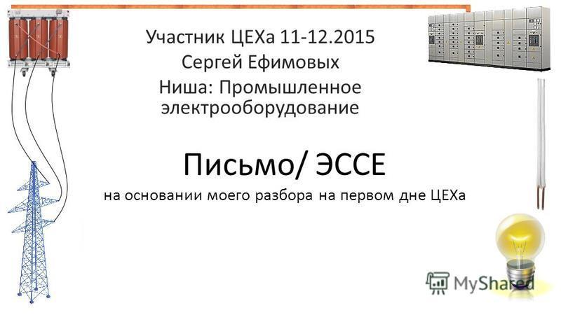 Участник ЦЕХа 11-12.2015 Сергей Ефимовых Ниша: Промышленное электрооборудование Письмо/ ЭССЕ на основании моего разбора на первом дне ЦЕХа