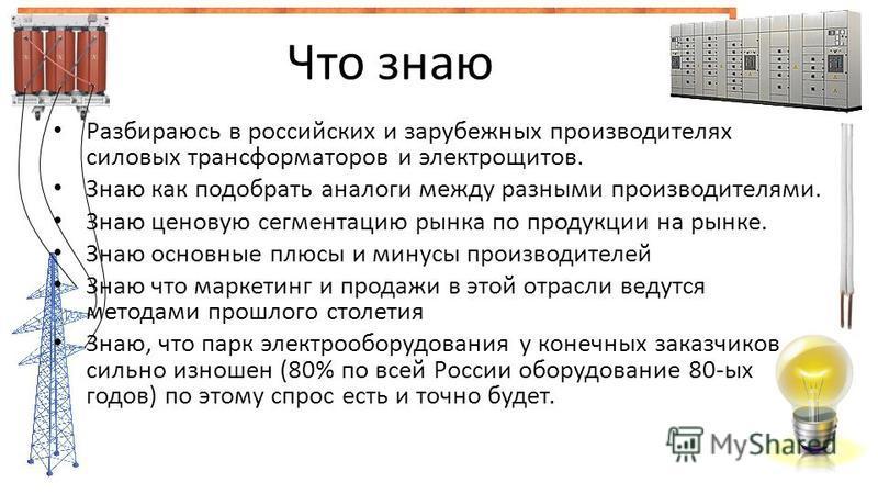 Что знаю Разбираюсь в российских и зарубежных производителях силовых трансформаторов и электрощитов. Знаю как подобрать аналоги между разными производителями. Знаю ценовую сегментацию рынка по продукции на рынке. Знаю основные плюсы и минусы производ