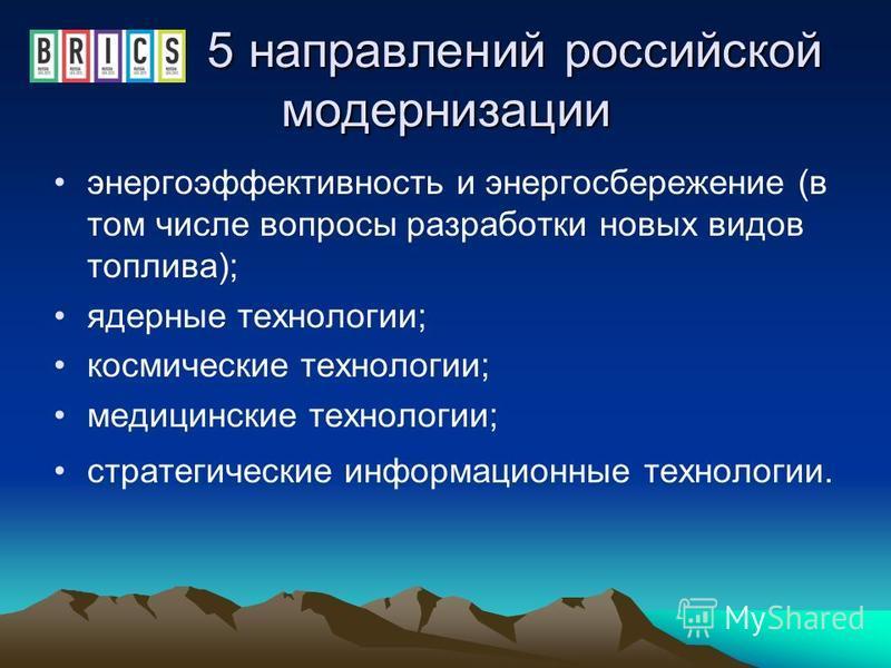 5 направлений российской модернизации 5 направлений российской модернизации энергоэффективность и энергосбережение (в том числе вопросы разработки новых видов топлива); ядерные технологии; космические технологии; медицинские технологии; стратегически