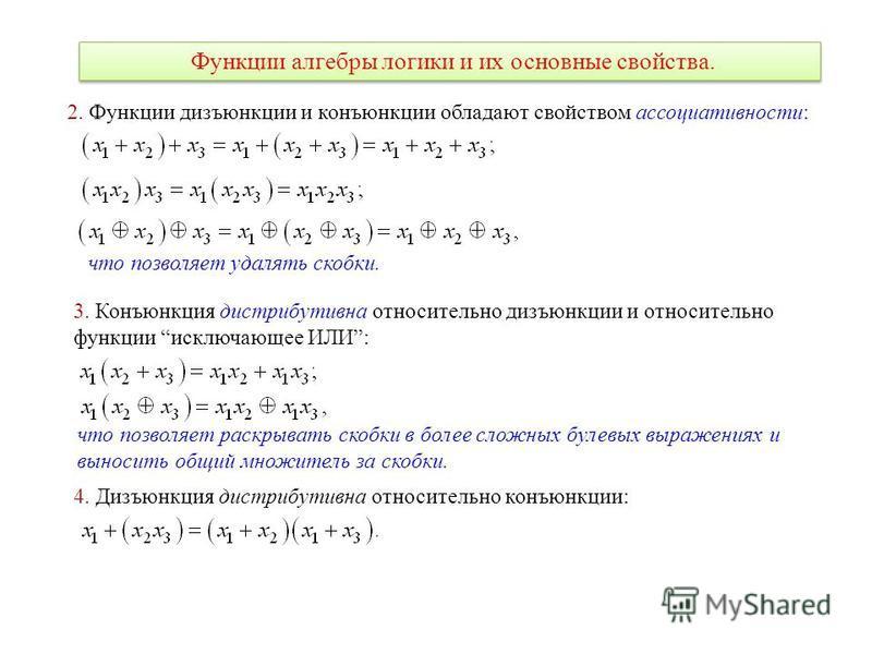 Функции алгебры логики и их основные свойства. 2. Функции дизъюнкции и конъюнкции обладают свойством ассоциативности: что позволяет удалять скобки. 3. Конъюнкция дистрибутивна относительно дизъюнкции и относительно функции исключающее ИЛИ: что позвол