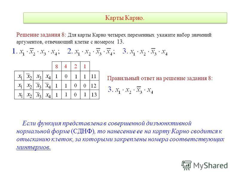 Карты Карно. Решение задания 8: Для карты Карно четырех переменных укажите набор значений аргументов, отвечающий клетке с номером 13. Правильный ответ на решение задания 8: Если функция представлена в совершенной дизъюнктивной нормальной форме (СДНФ)