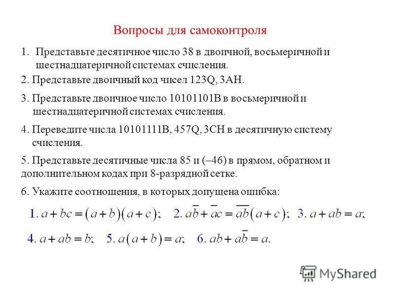Вопросы для самоконтроля 1. Представьте десятичное число 38 в двоичной, восьмеричной и шестнадцатеричной системах счисления. 2. Представьте двоичный код чисел 123Q, 3АН. 3. Представьте двоичное число 10101101B в восьмеричной и шестнадцатеричной систе