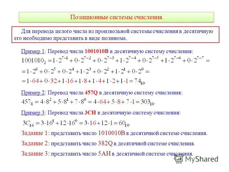 Позиционные системы счисления. Для перевода целого числа из произвольной системы счисления в десятичную его необходимо представить в виде полинома. Пример 1: Перевод числа 1001010B в десятичную систему счисления: Пример 2: Перевод числа 457Q в десяти