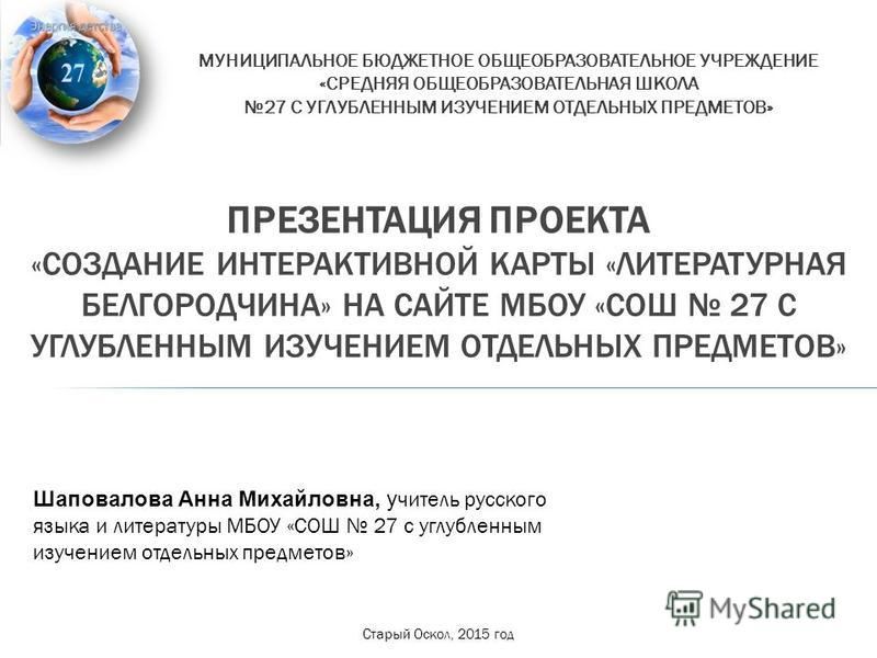 ПРЕЗЕНТАЦИЯ ПРОЕКТА «СОЗДАНИЕ ИНТЕРАКТИВНОЙ КАРТЫ «ЛИТЕРАТУРНАЯ БЕЛГОРОДЧИНА» НА САЙТЕ МБОУ «СОШ 27 С УГЛУБЛЕННЫМ ИЗУЧЕНИЕМ ОТДЕЛЬНЫХ ПРЕДМЕТОВ» МУНИЦИПАЛЬНОЕ БЮДЖЕТНОЕ ОБЩЕОБРАЗОВАТЕЛЬНОЕ УЧРЕЖДЕНИЕ «СРЕДНЯЯ ОБЩЕОБРАЗОВАТЕЛЬНАЯ ШКОЛА 27 С УГЛУБЛЕННЫ