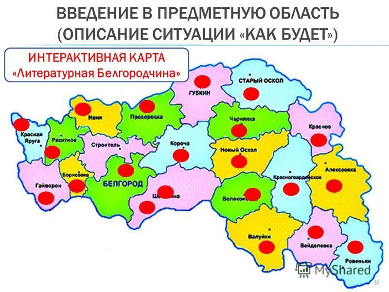 ВВЕДЕНИЕ В ПРЕДМЕТНУЮ ОБЛАСТЬ (ОПИСАНИЕ СИТУАЦИИ «КАК БУДЕТ») 9 ИНТЕРАКТИВНАЯ КАРТА «Литературная Белгородчина»