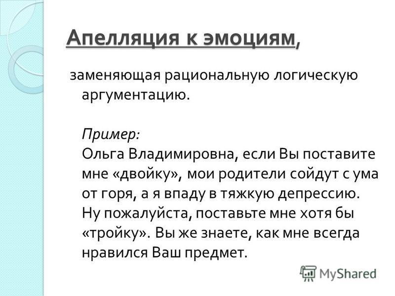 Апелляция к эмоциям, заменяющая рациональную логическую аргументацию. Пример : Ольга Владимировна, если Вы поставите мне « двойку », мои родители сойдут с ума от горя, а я впаду в тяжкую депрессию. Ну пожалуйста, поставьте мне хотя бы « тройку ». Вы