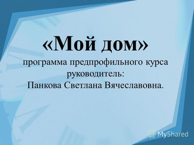 «Мой дом» программа предпрофильного курса руководитель: Панкова Светлана Вячеславовна.