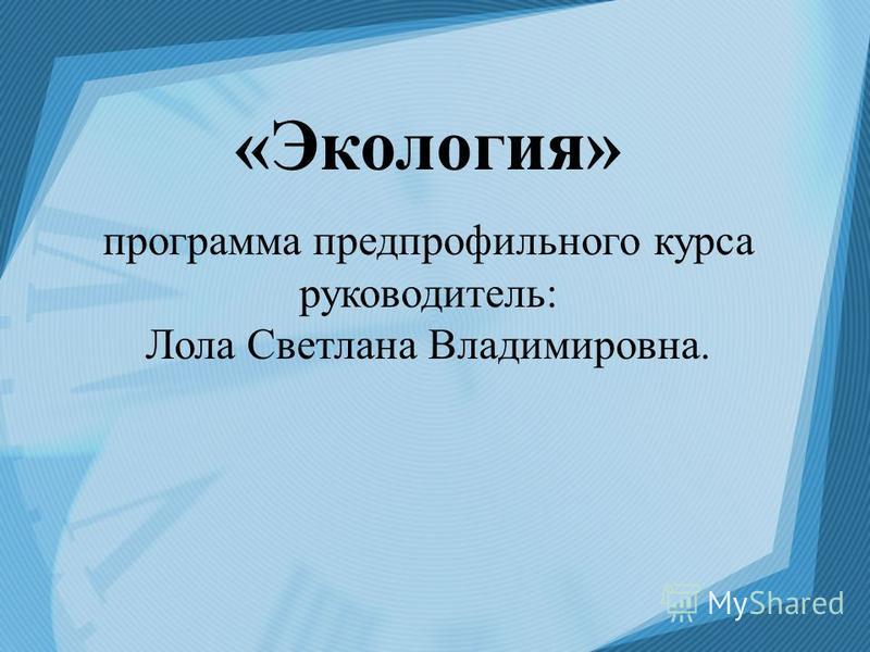«Экология» программа предпрофильного курса руководитель: Лола Светлана Владимировна.