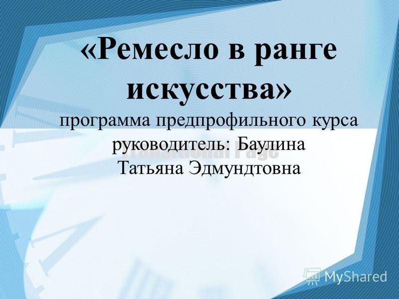 Transitional Page «Ремесло в ранге искусства» программа предпрофильного курса руководитель: Баулина Татьяна Эдмундтовна