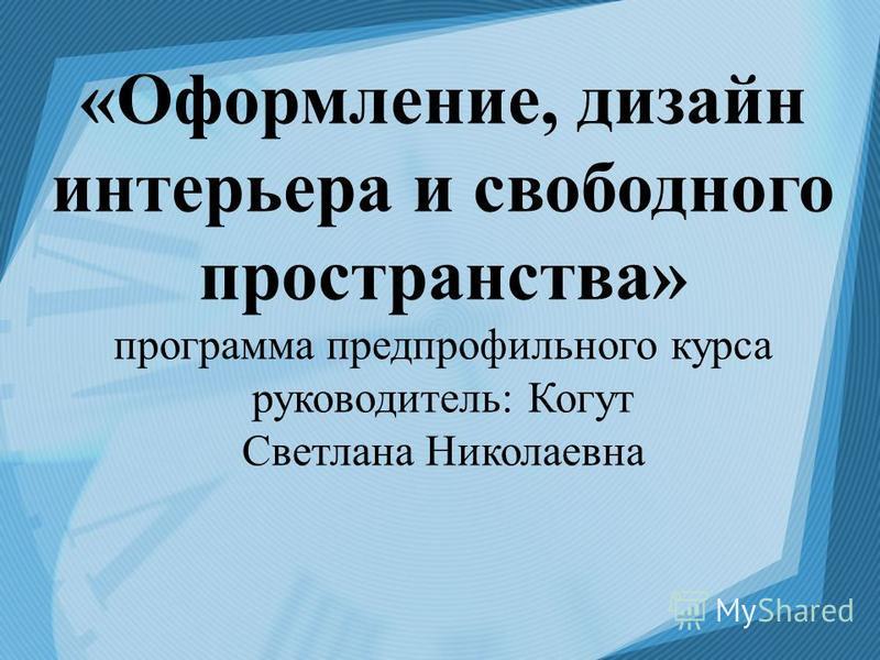 «Оформление, дизайн интерьера и свободного пространства» программа предпрофильного курса руководитель: Когут Светлана Николаевна