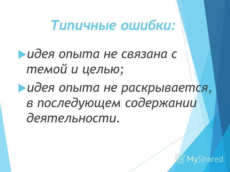 Типичные ошибки: идея опыта не связана с темой и целью; идея опыта не раскрывается, в последующем содержании деятельности.