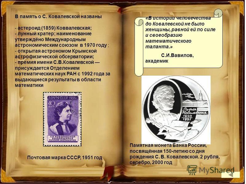 В память о С. Ковалевской названы - астероид (1859) Коввалевская; - лунный кратер; наименование утверждёно Международным астрономическим союзом в 1970 году ; - открытая астрономом Крымской астрофизической обсерватории; - премия имени С.В.Ковалевской