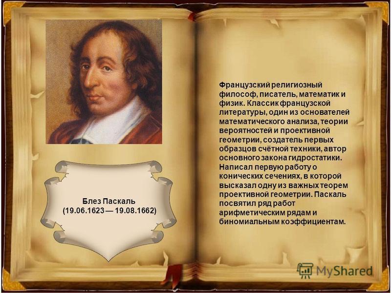 Блез Паскаль (19.06.1623 19.08.1662) Французский религиозный философ, писатель, математик и физик. Классик французской литературы, один из основателей математического анализа, теории вероятностей и проективной геометрии, создатель первых образцов счё