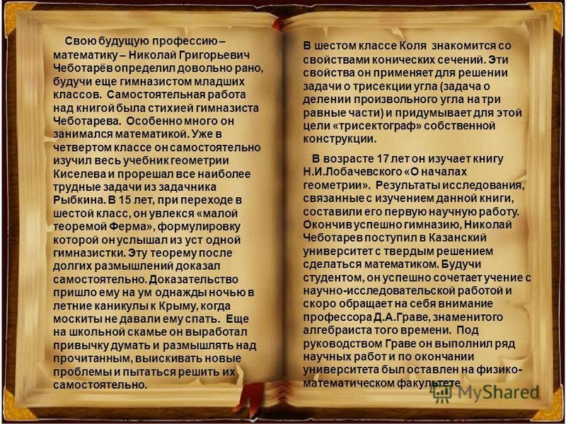 Свою будущую профессию – математику – Николай Григорьевич Чеботарёв определил довольно рано, будучи еще гимназистом младших классов. Самостоятельная работа над книгой была стихией гимназиста Чеботарева. Особенно много он занимался математикой. Уже в