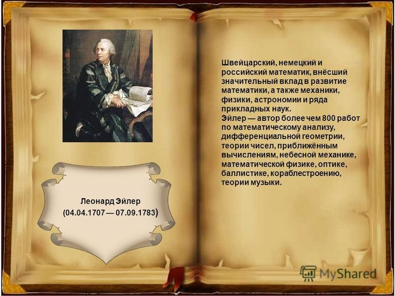 Леонард Эйлер (04.04.1707 07.09.1783 ) Швейцарский, немецкий и российский математик, внёсший значительный вклад в развитие математики, а также механики, физики, астрономии и ряда прикладных наук. Эйлер автор более чем 800 работ по математическому ана