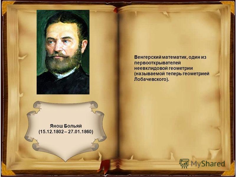 Янош Больяй (15.12.1802 – 27.01.1860) Венгерский математик, один из первооткрывателей неевклидовой геометрии (называемой теперь геометрией Лобачевского).