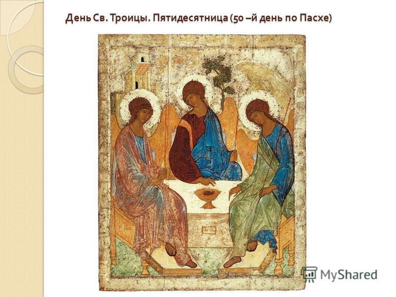 День Св. Троицы. Пятидесятница (50 – й день по Пасхе )