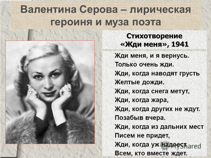 Валентина Серова – лирическая героиня и муза поэта Жди меня, и я вернусь. Только очень жди. Жди, когда наводят грусть Желтые дожди. Жди, когда снега метут, Жди, когда жара, Жди, когда других не ждут. Позабыв вчера. Жди, когда из дальних мест Писем не