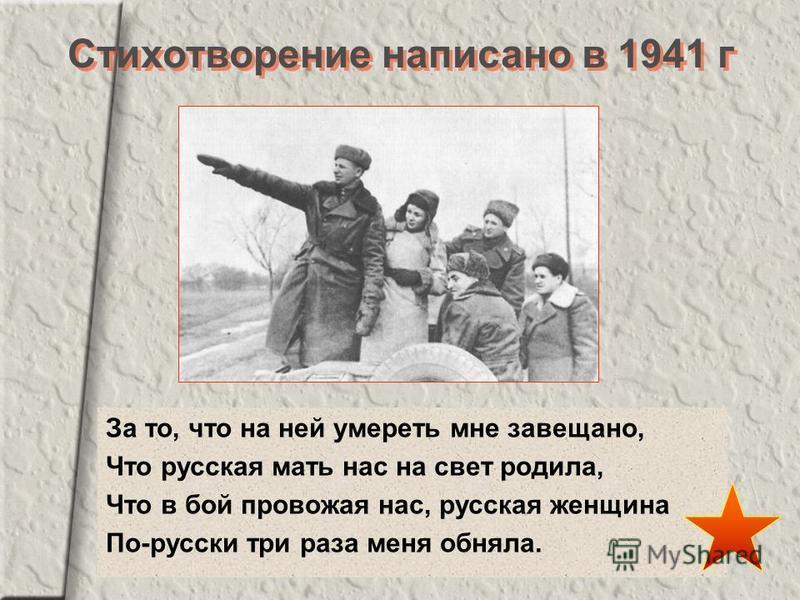 За то, что на ней умереть мне завещано, Что русская мать нас на свет родила, Что в бой провожая нас, русская женщина По-русски три раза меня обняла. Стихотворение написано в 1941 г