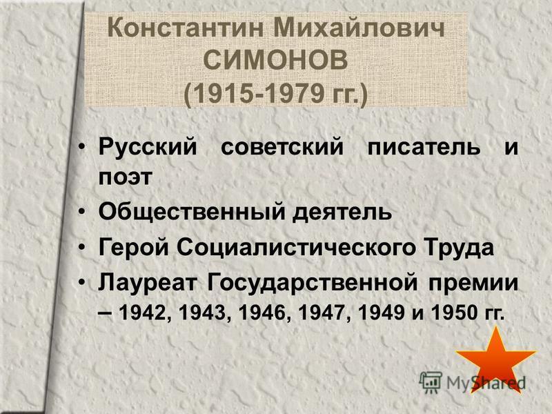 Константин Михайлович СИМОНОВ (1915-1979 гг.) Русский советский писатель и поэт Общественный деятель Герой Социалистического Труда Лауреат Государственной премии – 1942, 1943, 1946, 1947, 1949 и 1950 гг.