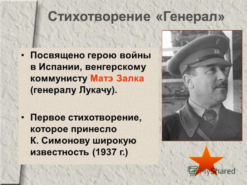 Стихотворение «Генерал» Посвящено герою войны в Испании, венгерскому коммунисту Матэ Залка (генералу Лукачу). Первое стихотворение, которое принесло К. Симонову широкую известность (1937 г.)