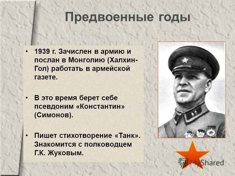 Предвоенные годы 1939 г. Зачислен в армию и послан в Монголию (Халхин- Гол) работать в армейской газете. В это время берет себе псевдоним «Константин» (Симонов). Пишет стихотворение «Танк». Знакомится с полководцем Г.К. Жуковым.