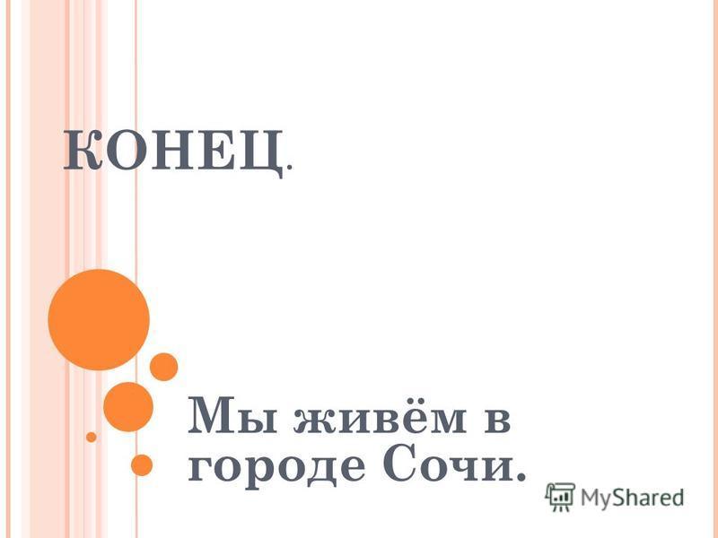 КОНЕЦ. Мы живём в городе Сочи.