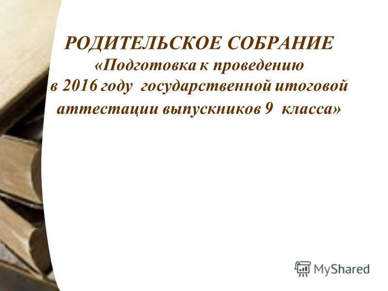 РОДИТЕЛЬСКОЕ СОБРАНИЕ «Подготовка к проведению в 2016 году государственной итоговой аттестации выпускников 9 класса»
