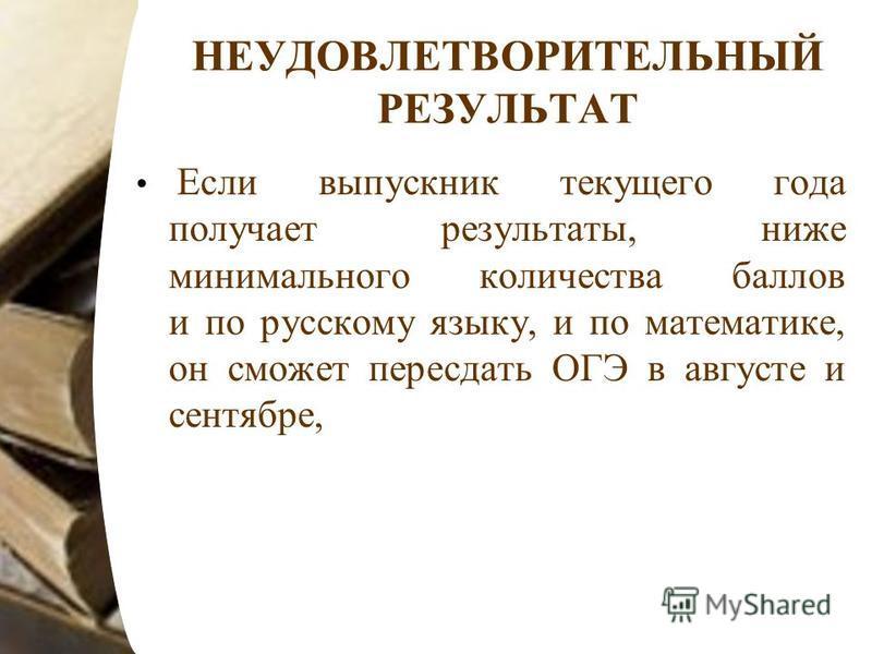 НЕУДОВЛЕТВОРИТЕЛЬНЫЙ РЕЗУЛЬТАТ Если выпускник текущего года получает результаты, ниже минимального количества баллов и по русскому языку, и по математике, он сможет пересдать ОГЭ в августе и сентябре,