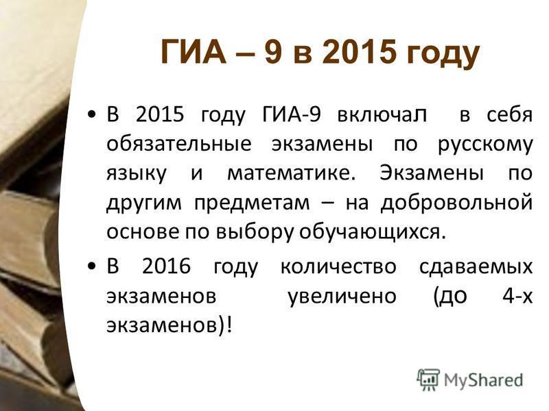ГИА – 9 в 2015 году В 2015 году ГИА-9 включал в себя обязательные экзамены по русскому языку и математике. Экзамены по другим предметам – на добровольной основе по выбору обучающихся. В 2016 году количество сдаваемых экзаменов увеличено ( до 4-х экза