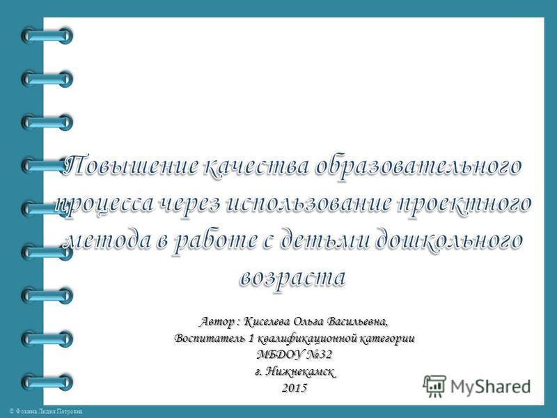 © Фокина Лидия Петровна Автор : Киселева Ольга Васильевна, Воспитатель 1 квалификационной категории МБДОУ 32 г. Нижнекамск 2015