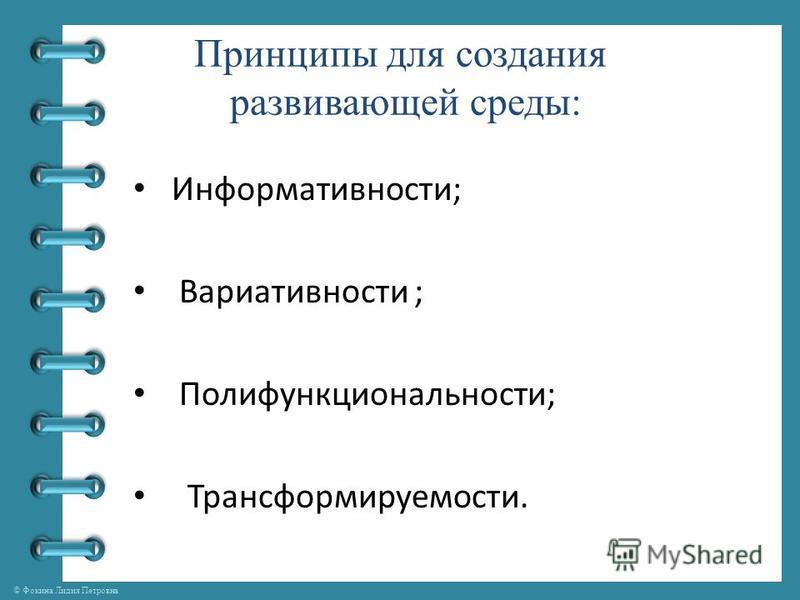 © Фокина Лидия Петровна Принципы для создания развивающей среды: Информативности; Вариативности ; Полифункциональности; Трансформируемости.