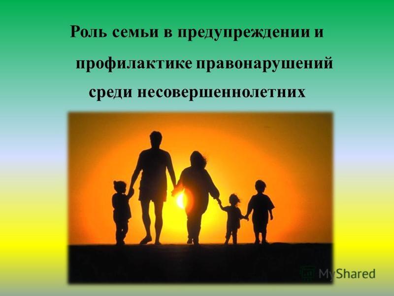 Роль семьи в предупреждении и профилактике правонарушений среди несовершеннолетних