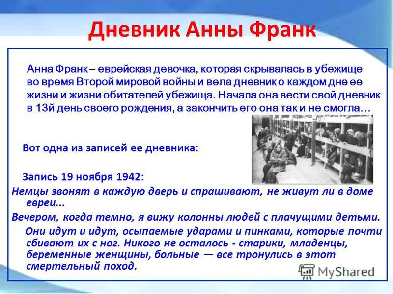 Дневник Анны Франк Анна Франк – еврейская девочка, которая скрывалась в убежище во время Второй мировой войны и вела дневник о каждом дне ее жизни и жизни обитателей убежища. Начала она вести свой дневник в 13 й день своего рождения, а закончить его
