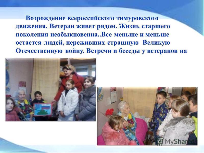 Возрождение всероссийского тимуровского движения. Ветеран живет рядом. Жизнь старшего поколения необыкновенна..Все меньше и меньше остается людей, переживших страшную Великую Отечественную войну. Встречи и беседы у ветеранов на дому.